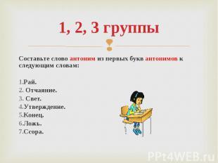 1, 2, 3 группы Составьте слово антоним из первых букв антонимов к следующим слов