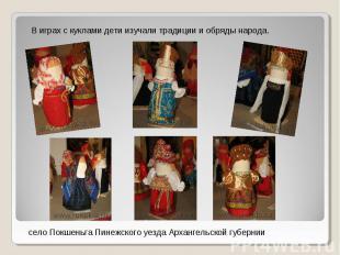 В играх с куклами дети изучали традиции и обряды народа.село Покшеньга Пинежског