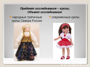 Предмет исследования – куклы.Объект исследования народные тряпичные куклы Севера