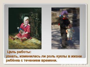 Цель работы:узнать, изменилась ли роль куклы в жизни ребёнка с течением времени.