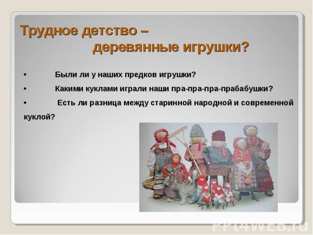 Трудное детство – деревянные игрушки? •Были ли у наших предков игрушки?•Какими куклами играли наши пра-пра-пра-прабабушки?• Есть ли разница между старинной народной и современной куклой?