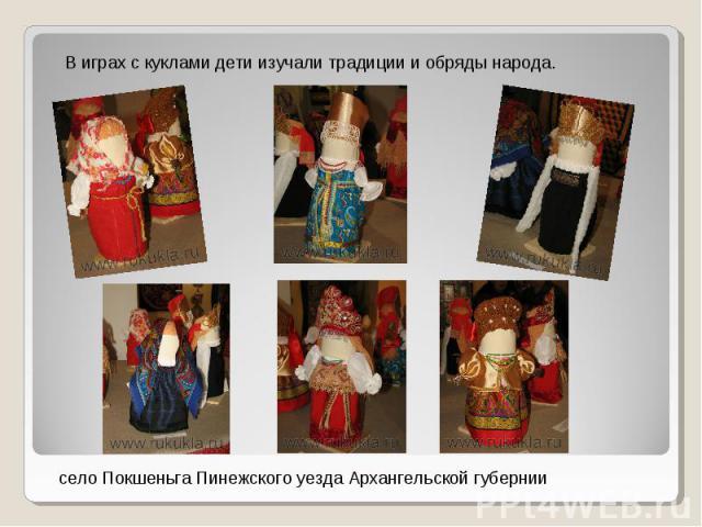 В играх с куклами дети изучали традиции и обряды народа.село Покшеньга Пинежского уезда Архангельской губернии