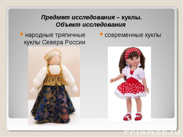 Предмет исследования – куклы.Объект исследования народные тряпичные куклы Севера России современные куклы