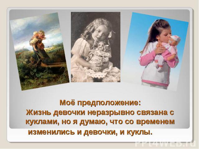 Моё предположение: Жизнь девочки неразрывно связана с куклами, но я думаю, что со временем изменились и девочки, и куклы.