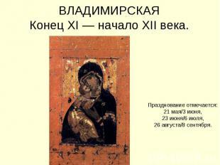 ВЛАДИМИРСКАЯКонец XI — начало XII века. Празднование отмечается:21 мая/3 июня,23
