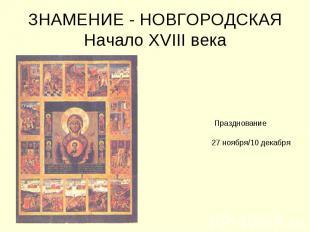 ЗНАМЕНИЕ - НОВГОРОДСКАЯНачало XVIII века Празднование 27 ноября/10 декабря