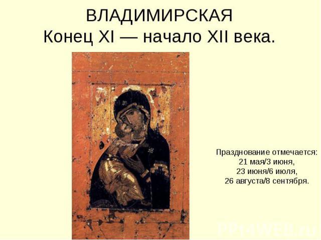 ВЛАДИМИРСКАЯКонец XI — начало XII века. Празднование отмечается:21 мая/3 июня,23 июня/6 июля,26 августа/8 сентября.