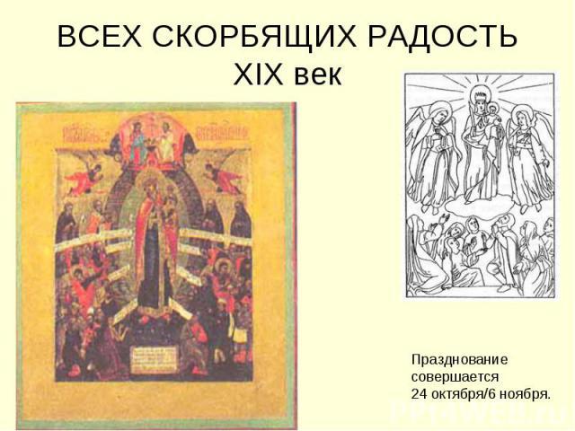 ВСЕХ СКОРБЯЩИХ РАДОСТЬXIX век Празднование совершается 24 октября/6 ноября.