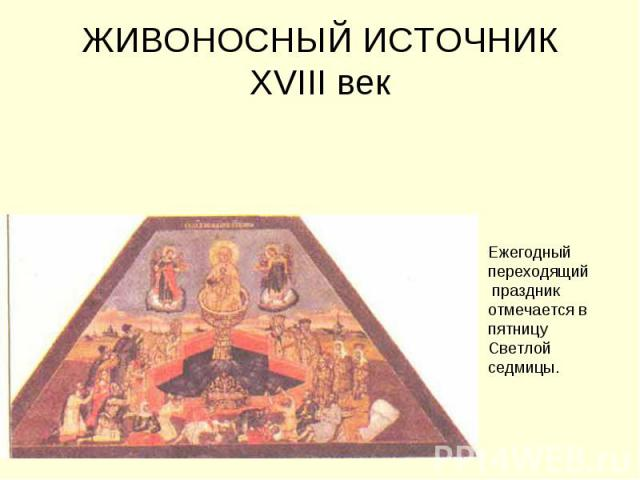 ЖИВОНОСНЫЙ ИСТОЧНИК XVIII век Ежегодный переходящий праздник отмечается в пятницу Светлой седмицы.