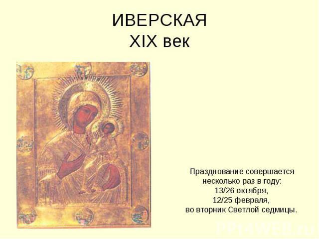 ИВЕРСКАЯXIX век Празднование совершается несколько раз в году: 13/26 октября, 12/25 февраля, во вторник Светлой седмицы.