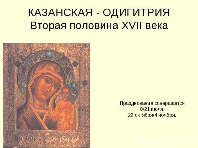 КАЗАНСКАЯ - ОДИГИТРИЯВторая половина XVII века Празднование совершается 8/21 июля, 22 октября/4 ноября.