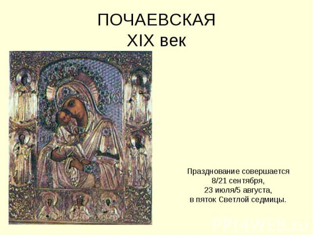 ПОЧАЕВСКАЯXIX век Празднование совершается 8/21 сентября, 23 июля/5 августа, в пяток Светлой седмицы.