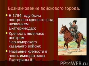 Возникновение войскового города. В 1794 году была построена крепость под названи