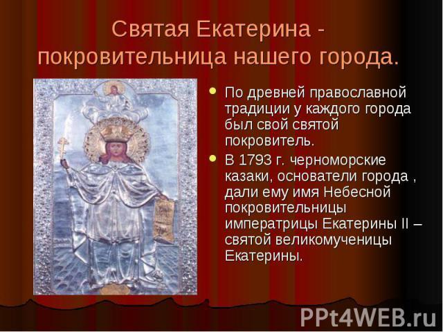 Святая Екатерина - покровительница нашего города. По древней православной традиции у каждого города был свой святой покровитель. В 1793 г. черноморские казаки, основатели города , дали ему имя Небесной покровительницы императрицы Екатерины II – свят…