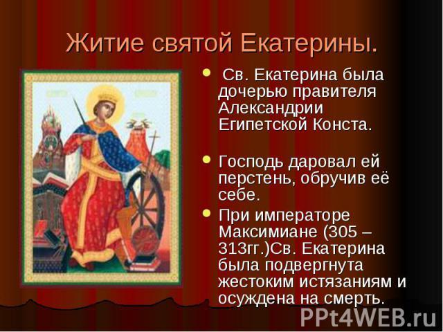 Житие святой Екатерины. Св. Екатерина была дочерью правителя Александрии Египетской Конста. Господь даровал ей перстень, обручив её себе. При императоре Максимиане (305 – 313гг.)Св. Екатерина была подвергнута жестоким истязаниям и осуждена на смерть.