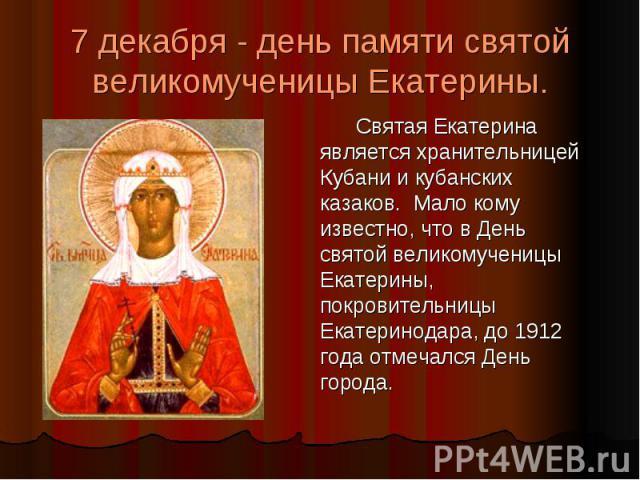 7 декабря - день памяти святой великомученицы Екатерины. Святая Екатерина является хранительницей Кубани и кубанских казаков. Мало кому известно, что в День святой великомученицы Екатерины, покровительницы Екатеринодара, до 1912 года отмечался День …