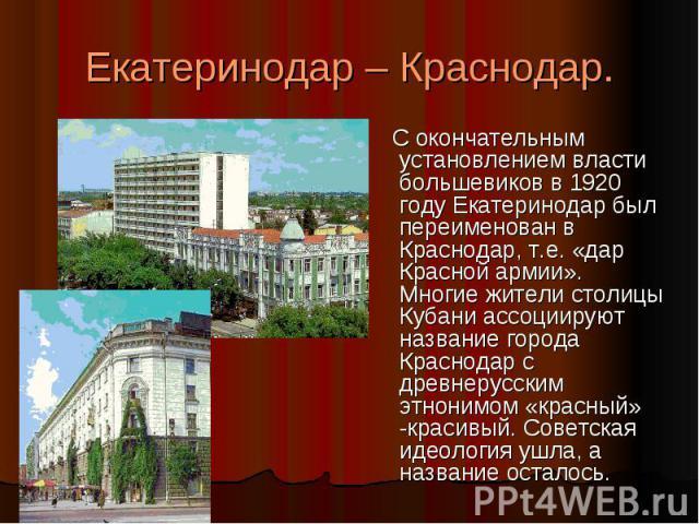 Екатеринодар – Краснодар. С окончательным установлением власти большевиков в 1920 году Екатеринодар был переименован в Краснодар, т.е. «дар Красной армии». Многие жители столицы Кубани ассоциируют название города Краснодар с древнерусским этнонимом …