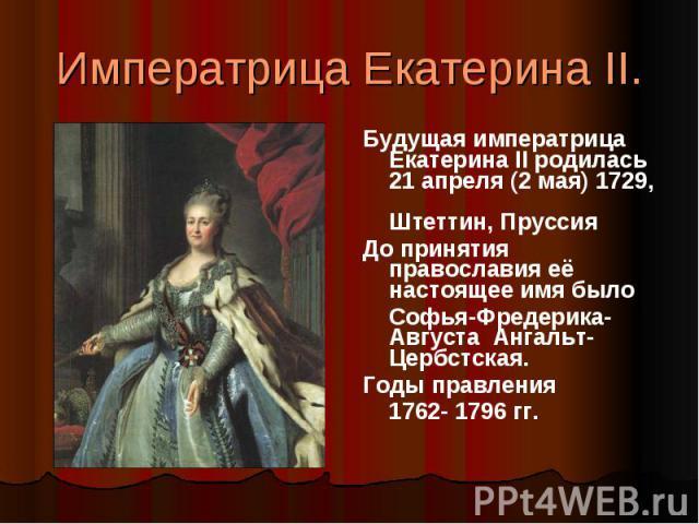 Императрица Екатерина II. Будущая императрица Екатерина II родилась 21 апреля (2 мая) 1729, Штеттин, ПруссияДо принятия православия её настоящее имя было Софья-Фредерика-Августа Ангальт-Цербстская. Годы правления 1762- 1796 гг.