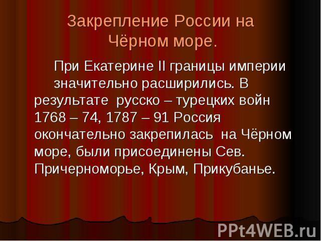 Закрепление России на Чёрном море. При Екатерине II границы империи значительно расширились. В результате русско – турецких войн 1768 – 74, 1787 – 91 Россия окончательно закрепилась на Чёрном море, были присоединены Сев. Причерноморье, Крым, Прикубанье.