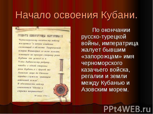 Начало освоения Кубани. По окончании русско-турецкой войны, императрица жалует бывшим «запорожцам» имя черноморского казачьего войска, регалии и земли между Кубанью и Азовским морем.