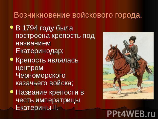 Возникновение войскового города. В 1794 году была построена крепость под названием Екатеринодар;Крепость являлась центром Черноморского казачьего войска;Название крепости в честь императрицы Екатерины II.