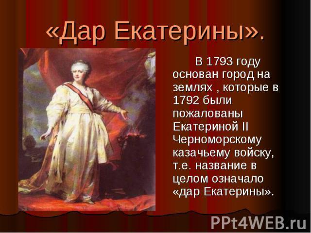 «Дар Екатерины». В 1793 году основан город на землях , которые в 1792 были пожалованы Екатериной II Черноморскому казачьему войску, т.е. название в целом означало «дар Екатерины».