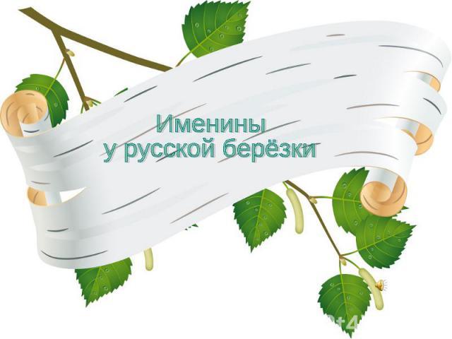 Именины у русской берёзки