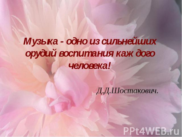Музыка - одно из сильнейших орудий воспитания каждого человека! Д.Д.Шостакович.
