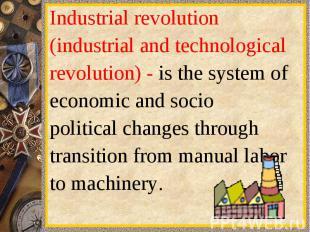 Industrialrevolution(industrialand technologicalrevolution) -is the systemo