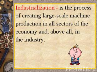 Industrialization-is the processofcreatinglarge-scalemachineproduction in