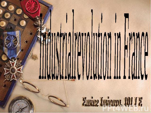 IndustrialrevolutioninFrance Emine Iminova. 101 I E
