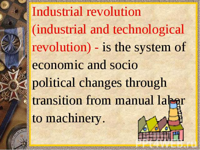 Industrialrevolution(industrialand technologicalrevolution) -is the systemofeconomic andsociopoliticalchangesthroughtransitionfrom manuallaborto machinery.
