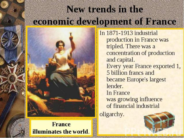 Newtrendsin the economicdevelopmentof France In 1871-1913industrial productioninFrancewas tripled.There was a concentrationof production andcapital.EveryyearFranceexported1,5billionfrancs and becameEurope's largest lender.InFrance…