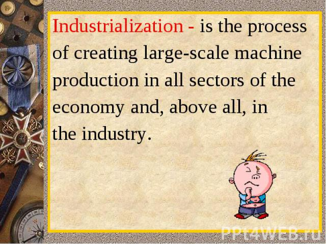Industrialization-is the processofcreatinglarge-scalemachineproduction inall sectors of theeconomy and,aboveall,intheindustry.