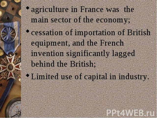 agriculture in France was the main sector of the economy;cessation of importation of British equipment, and the French invention significantly lagged behind the British;Limiteduse ofcapital inindustry.