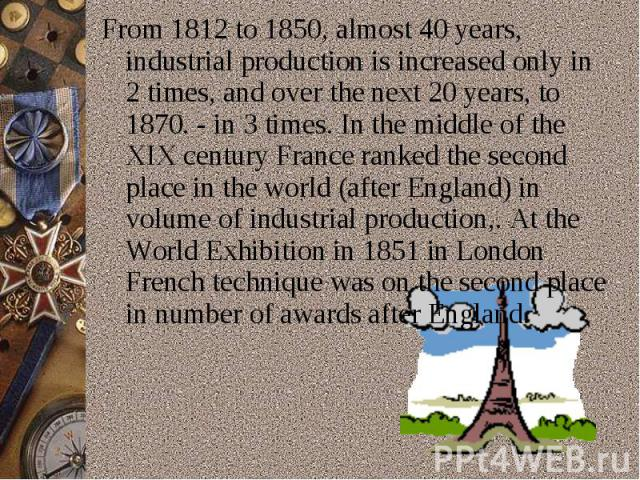 From 1812 to 1850,almost 40 years, industrial production is increased only in 2 times, and over the next 20 years, to 1870.- in 3 times.In the middle of the XIX century France ranked the second place in the world (after England)in volume of indu…