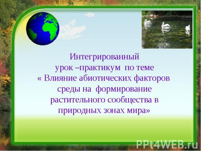 Интегрированный урок –практикум по теме « Влияние абиотических факторов среды на формирование растительного сообщества в природных зонах мира»