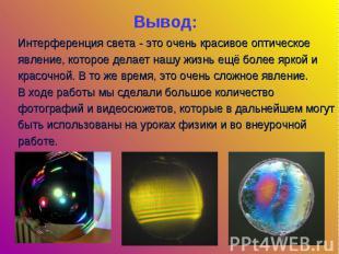 Вывод: Интерференция света - это очень красивое оптическое явление, которое дела