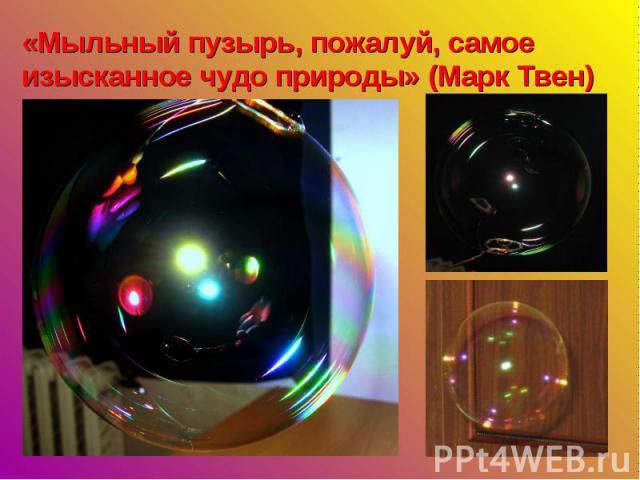 «Мыльный пузырь, пожалуй, самое изысканное чудо природы» (Марк Твен)