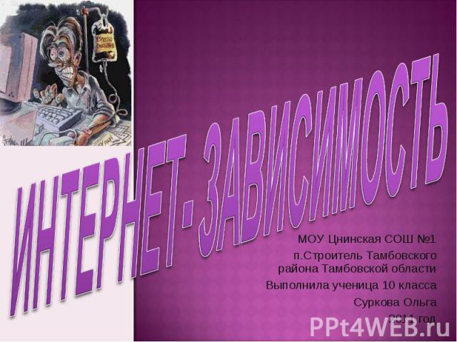 Интернет- зависимость МОУ Цнинская СОШ №1п.Строитель Тамбовского района Тамбовской областиВыполнила ученица 10 классаСуркова Ольга2011 год