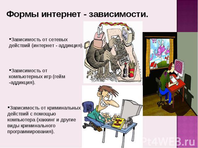 Формы интернет - зависимости. Зависимость от сетевых действий (интернет - аддикция).Зависимость от компьютерных игр (гейм -аддикция).Зависимость от криминальных действий с помощью компьютера (хаккинг и другие виды криминального программирования).