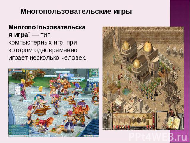 Многопользовательские игры Многопользовательская игра— тип компьютерных игр, при котором одновременно играет несколько человек.