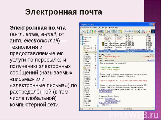Электронная почта Электронная почта (англ.email, e-mail, от англ.electronic mail)— технология и предоставляемые ею услуги по пересылке и получению электронных сообщений (называемых «письма» или «электронные письма») по распределённой (в том числе…