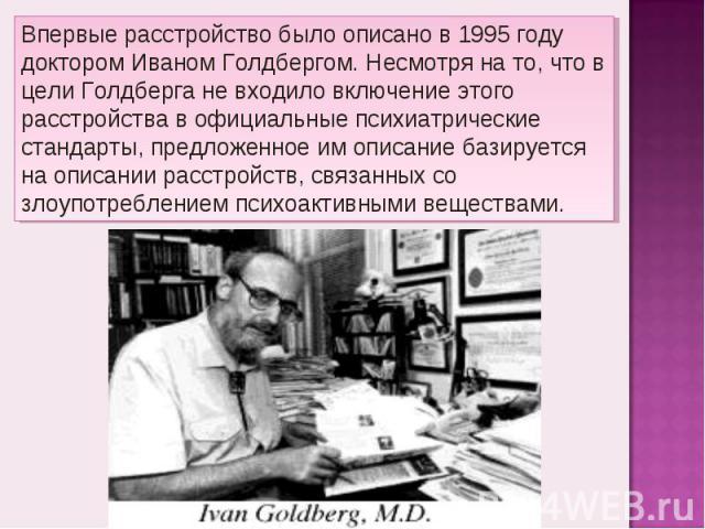 Впервые расстройство было описано в 1995 году доктором Иваном Голдбергом. Несмотря на то, что в цели Голдберга не входило включение этого расстройства в официальные психиатрические стандарты, предложенное им описание базируется на описании расстройс…
