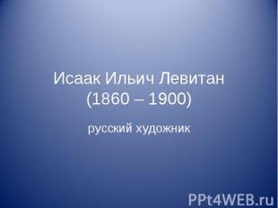 Исаак Ильич Левитан(1860 – 1900) русский художник