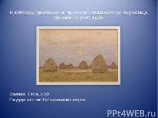 В 1898 году Левитан начал вести класс пейзажа в том же училище, где когда-то учи