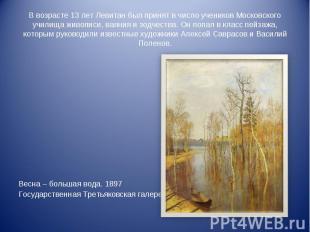 В возрасте 13 лет Левитан был принят в число учеников Московского училища живопи