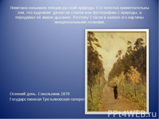 Левитана называли певцом русской природы. Его полотна примечательны тем, что художник делал не слепок или фотографию с природы, а передавал её живое дыхание. Поэтому Стасов и назвал его картины эмоциональными поэмами. Осенний день. Сокольники.1879Го…