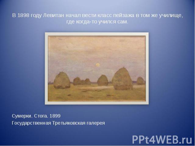 В 1898 году Левитан начал вести класс пейзажа в том же училище, где когда-то учился сам. Сумерки. Стога. 1899Государственная Третьяковская галерея