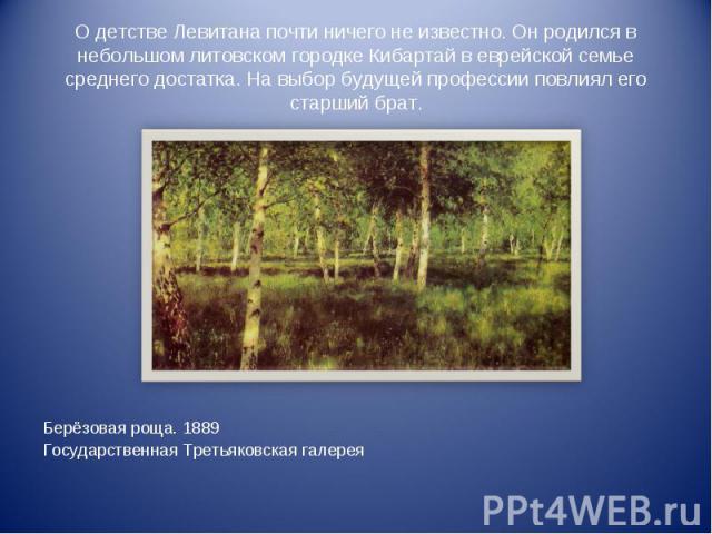 О детстве Левитана почти ничего не известно. Он родился в небольшом литовском городке Кибартай в еврейской семье среднего достатка. На выбор будущей профессии повлиял его старший брат.Берёзовая роща. 1889Государственная Третьяковская галерея